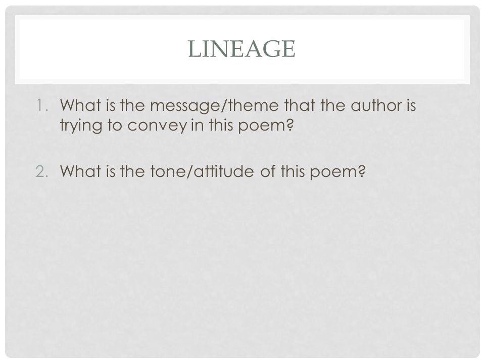 LINEAGE 1.What is the message/theme that the author is trying to convey in this poem? 2.What is the tone/attitude of this poem?