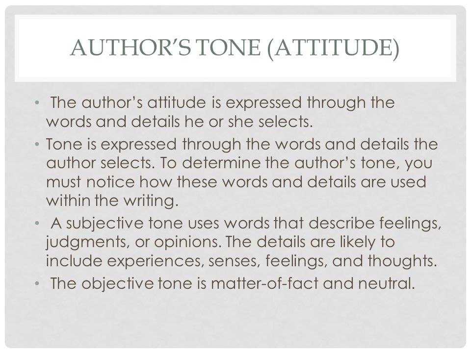 AUTHOR'S TONE (ATTITUDE) The author's attitude is expressed through the words and details he or she selects. Tone is expressed through the words and d