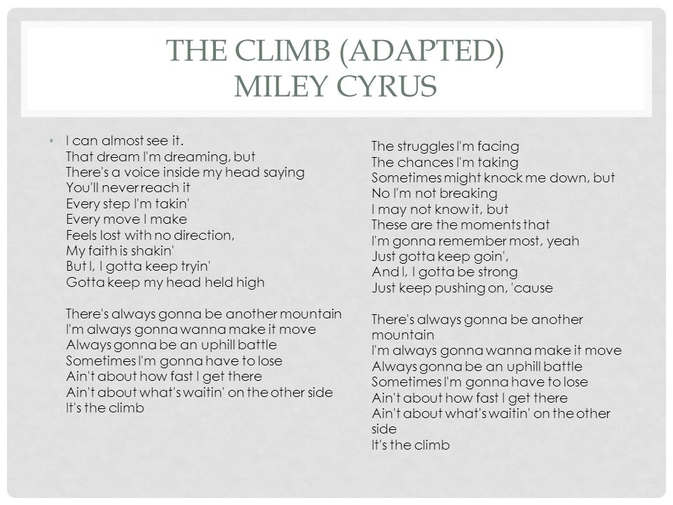 THE CLIMB (ADAPTED) MILEY CYRUS I can almost see it. That dream I'm dreaming, but There's a voice inside my head saying You'll never reach it Every st