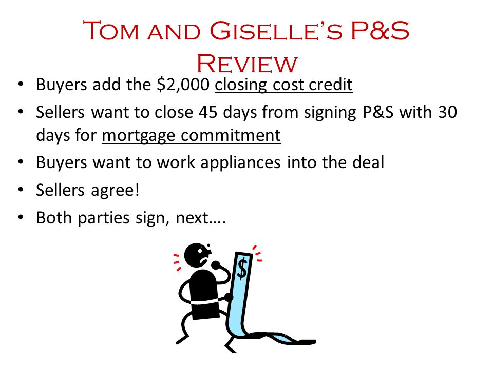 Tom and Giselle's P&S Review Buyers add the $2,000 closing cost credit Sellers want to close 45 days from signing P&S with 30 days for mortgage commitment Buyers want to work appliances into the deal Sellers agree.