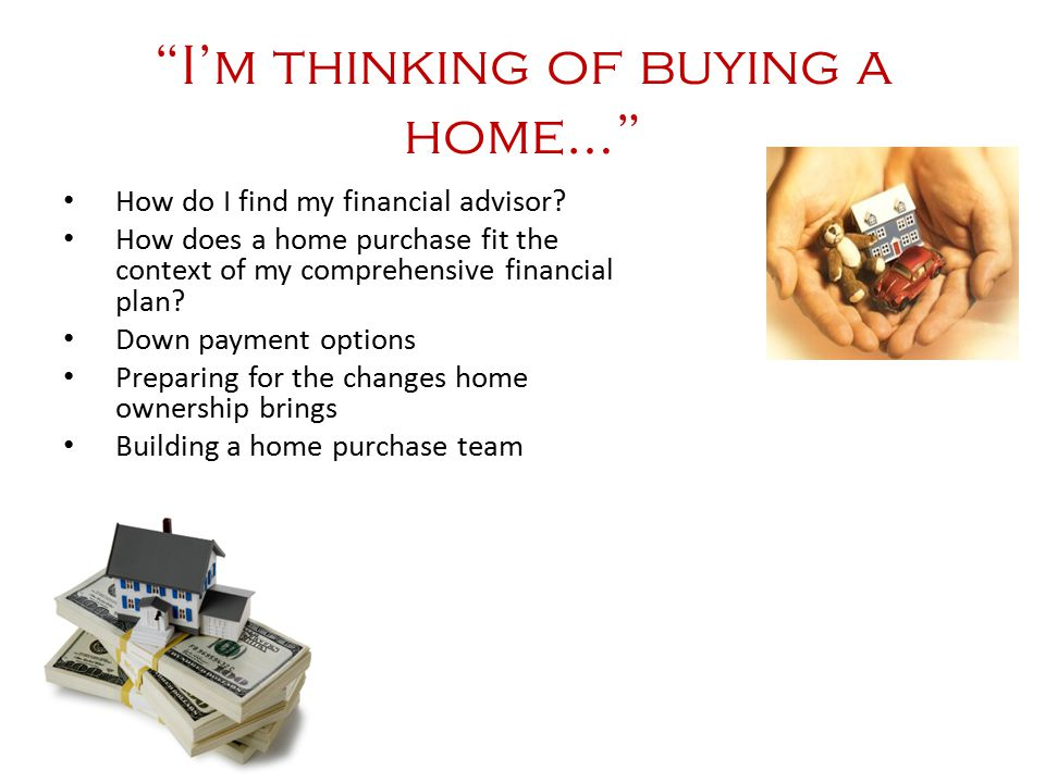"""""""I'm thinking of buying a home…"""" How do I find my financial advisor? How does a home purchase fit the context of my comprehensive financial plan? Down"""