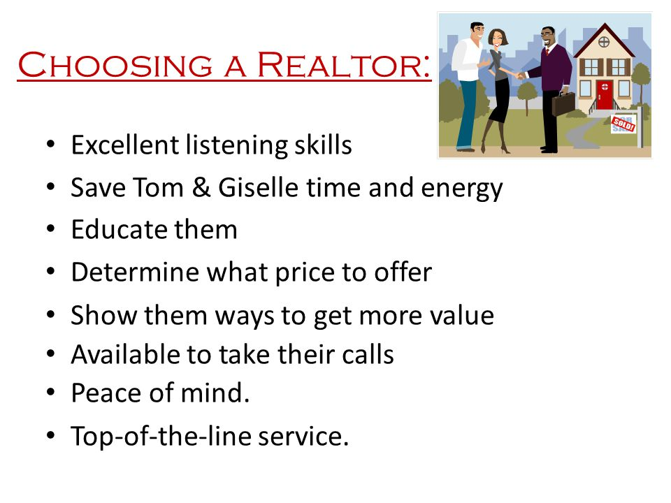 Choosing a Realtor: Excellent listening skills Save Tom & Giselle time and energy Educate them Determine what price to offer Show them ways to get mor