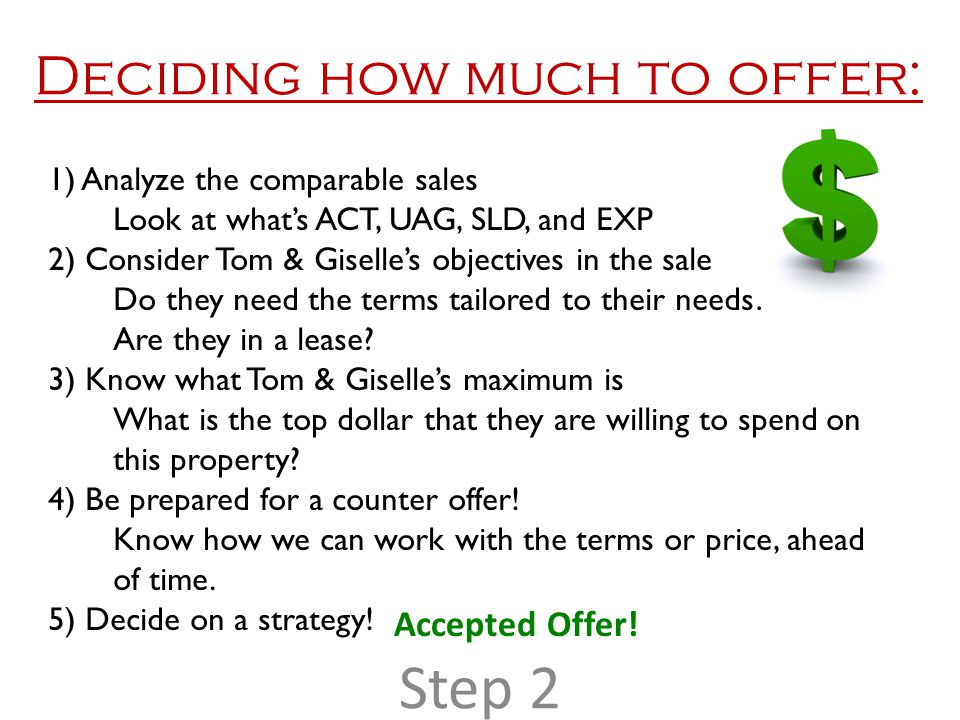 Deciding how much to offer: 1) Analyze the comparable sales Look at what's ACT, UAG, SLD, and EXP 2) Consider Tom & Giselle's objectives in the sale Do they need the terms tailored to their needs.
