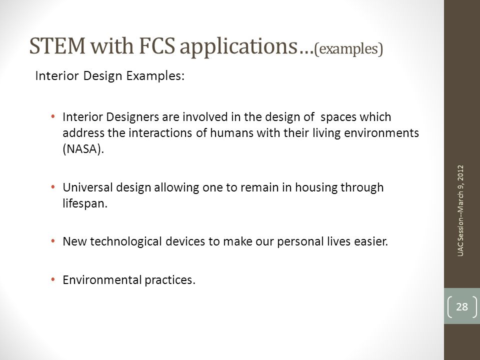 STEM with FCS applications … (examples) Interior Design Examples: Interior Designers are involved in the design of spaces which address the interactions of humans with their living environments (NASA).