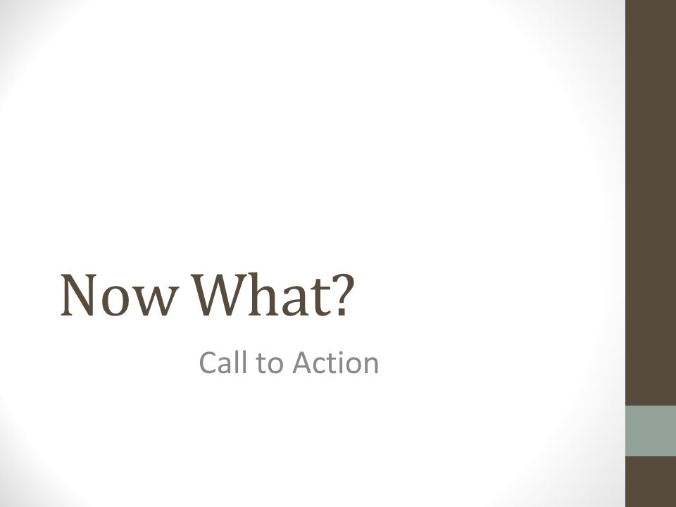 Now What? Call to Action