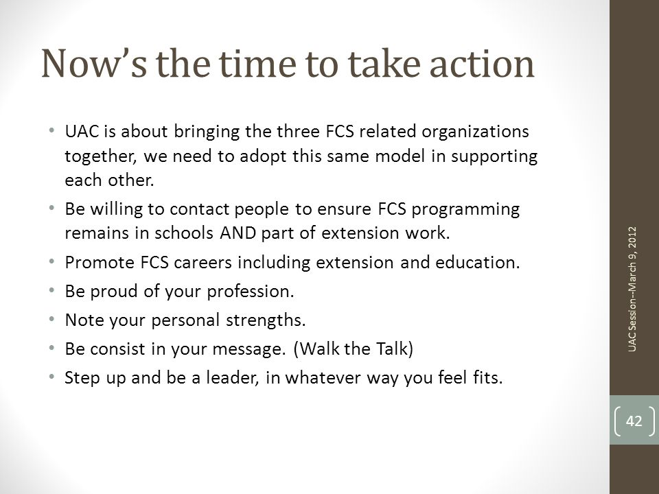 Now's the time to take action UAC is about bringing the three FCS related organizations together, we need to adopt this same model in supporting each other.