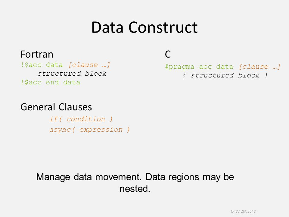 Data Construct Fortran !$acc data [clause …] structured block !$acc end data General Clauses if( condition ) async( expression ) C #pragma acc data [clause …] { structured block } Manage data movement.