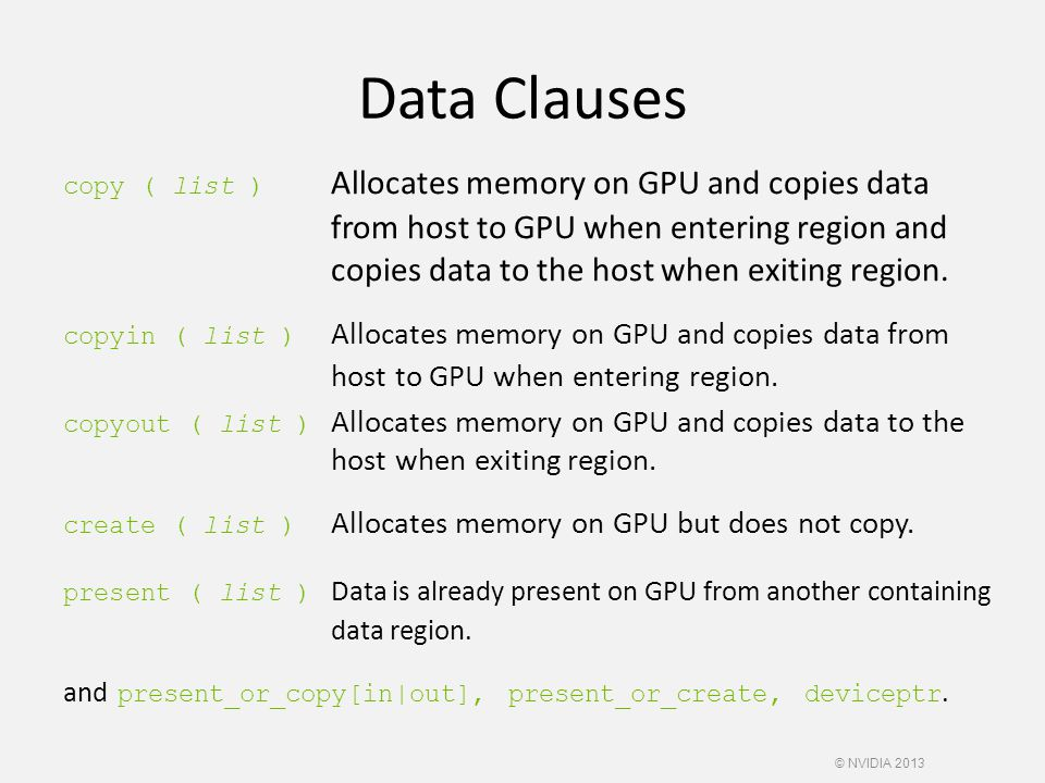 Data Clauses copy ( list ) Allocates memory on GPU and copies data from host to GPU when entering region and copies data to the host when exiting regi