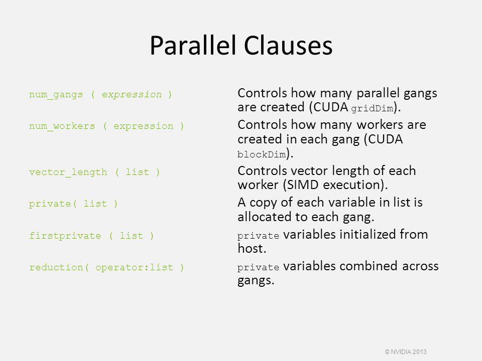 Parallel Clauses num_gangs ( expression ) Controls how many parallel gangs are created (CUDA gridDim ). num_workers ( expression ) Controls how many w