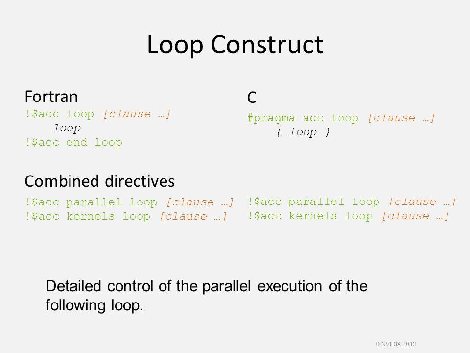 Loop Construct Fortran !$acc loop [clause …] loop !$acc end loop Combined directives !$acc parallel loop [clause …] !$acc kernels loop [clause …] C #pragma acc loop [clause …] { loop } !$acc parallel loop [clause …] !$acc kernels loop [clause …] Detailed control of the parallel execution of the following loop.