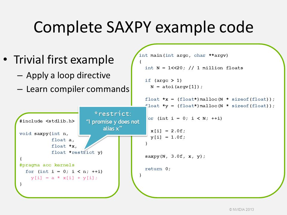 Complete SAXPY example code Trivial first example – Apply a loop directive – Learn compiler commands #include void saxpy(int n, float a, float *x, float *restrict y) { #pragma acc kernels for (int i = 0; i < n; ++i) y[i] = a * x[i] + y[i]; } int main(int argc, char **argv) { int N = 1<<20; // 1 million floats if (argc > 1) N = atoi(argv[1]); float *x = (float*)malloc(N * sizeof(float)); float *y = (float*)malloc(N * sizeof(float)); for (int i = 0; i < N; ++i) { x[i] = 2.0f; y[i] = 1.0f; } saxpy(N, 3.0f, x, y); return 0; } *restrict : I promise y does not alias x © NVIDIA 2013