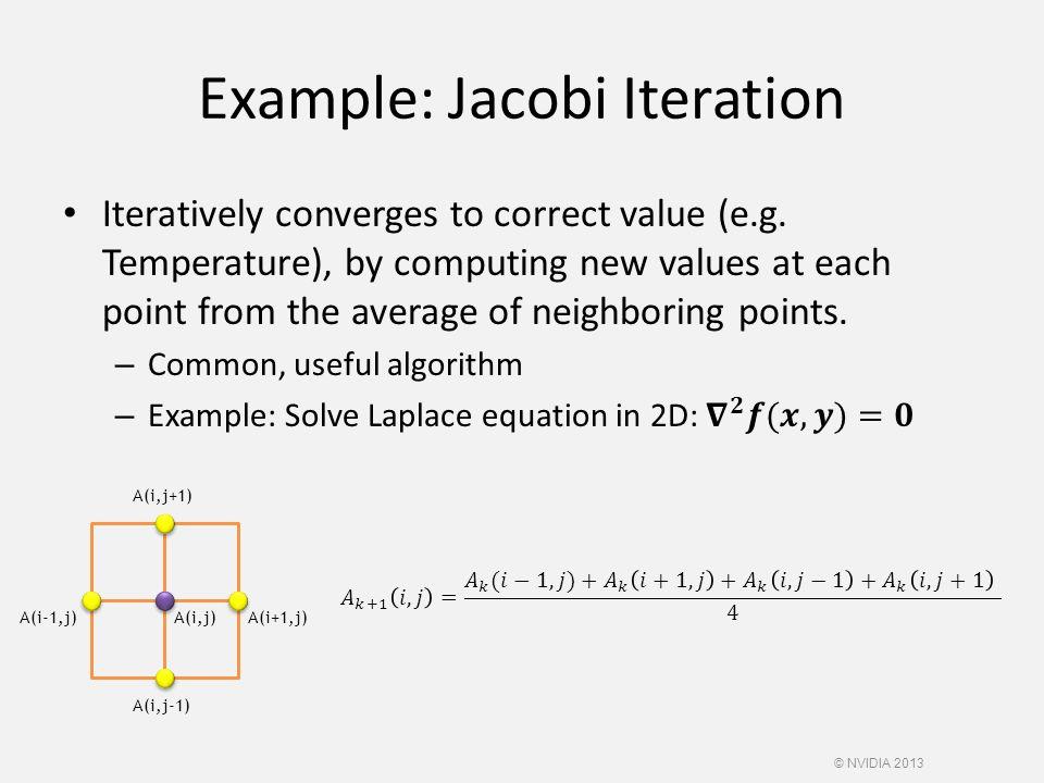Example: Jacobi Iteration A(i,j)A(i+1,j)A(i-1,j) A(i,j-1) A(i,j+1) © NVIDIA 2013