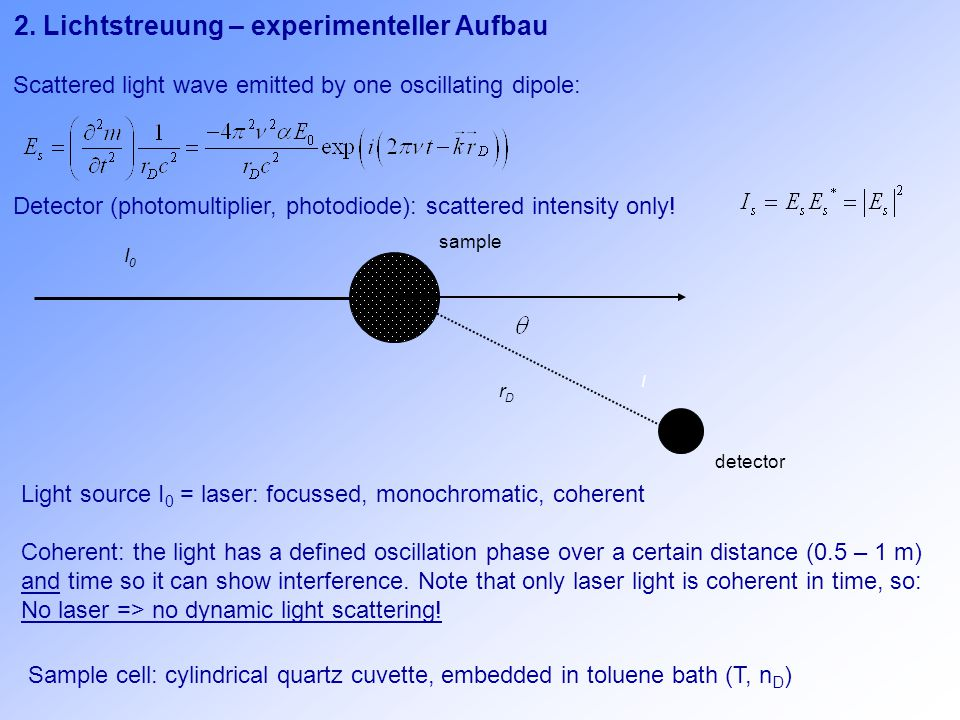 2. Lichtstreuung – experimenteller Aufbau Detector (photomultiplier, photodiode): scattered intensity only! detector rDrD I sample I0I0 Scattered ligh