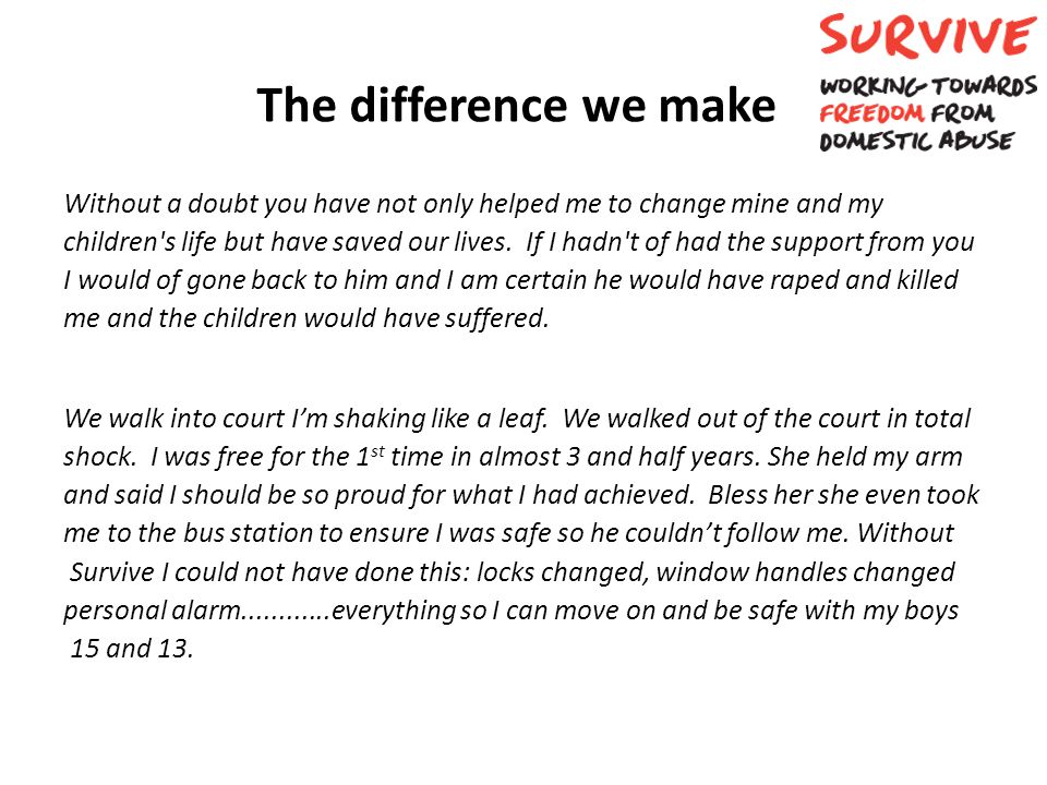 The difference we make Without a doubt you have not only helped me to change mine and my children's life but have saved our lives. If I hadn't of had