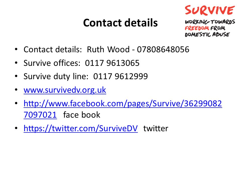 Contact details Contact details: Ruth Wood - 07808648056 Survive offices: 0117 9613065 Survive duty line: 0117 9612999 www.survivedv.org.uk http://www