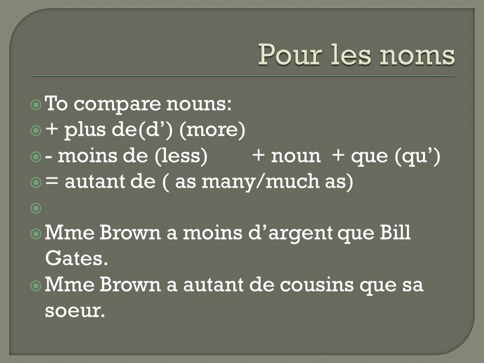  To compare nouns:  + plus de(d') (more)  - moins de (less) + noun + que (qu')  = autant de ( as many/much as)   Mme Brown a moins d'argent que Bill Gates.