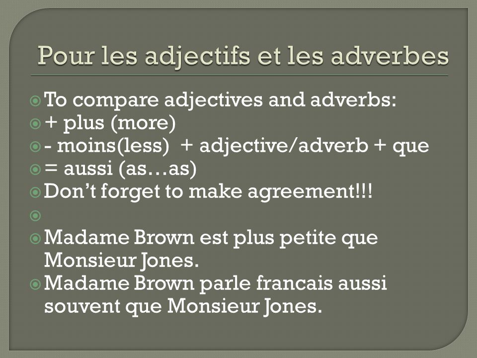  To compare adjectives and adverbs:  + plus (more)  - moins(less) + adjective/adverb + que  = aussi (as…as)  Don't forget to make agreement!!.
