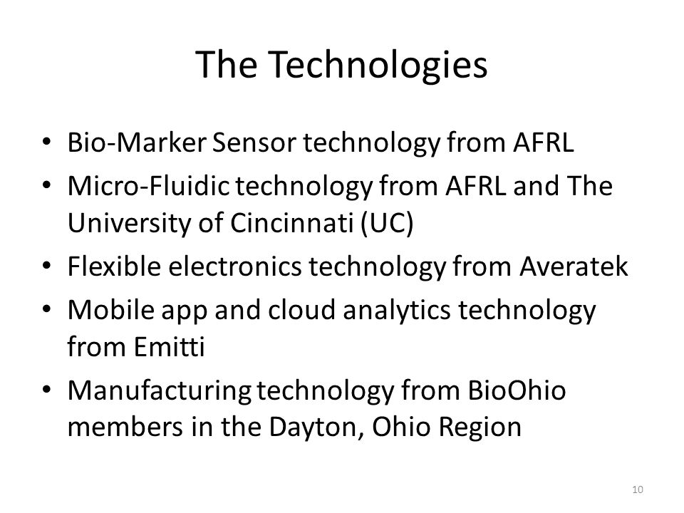 The Technologies Bio-Marker Sensor technology from AFRL Micro-Fluidic technology from AFRL and The University of Cincinnati (UC) Flexible electronics technology from Averatek Mobile app and cloud analytics technology from Emitti Manufacturing technology from BioOhio members in the Dayton, Ohio Region 10