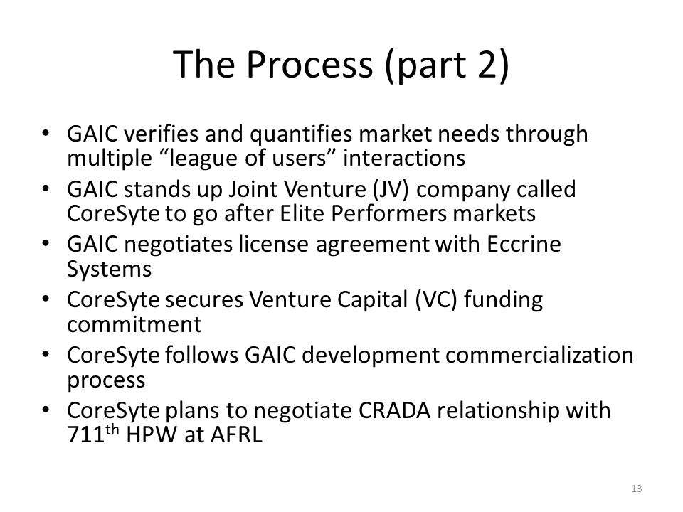 The Process (part 2) GAIC verifies and quantifies market needs through multiple league of users interactions GAIC stands up Joint Venture (JV) company called CoreSyte to go after Elite Performers markets GAIC negotiates license agreement with Eccrine Systems CoreSyte secures Venture Capital (VC) funding commitment CoreSyte follows GAIC development commercialization process CoreSyte plans to negotiate CRADA relationship with 711 th HPW at AFRL 13