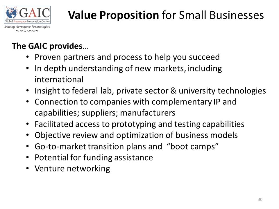 Value Proposition for Small Businesses Moving Aerospace Technologies to New Markets 30 The GAIC provides… Proven partners and process to help you succeed In depth understanding of new markets, including international Insight to federal lab, private sector & university technologies Connection to companies with complementary IP and capabilities; suppliers; manufacturers Facilitated access to prototyping and testing capabilities Objective review and optimization of business models Go-to-market transition plans and boot camps Potential for funding assistance Venture networking