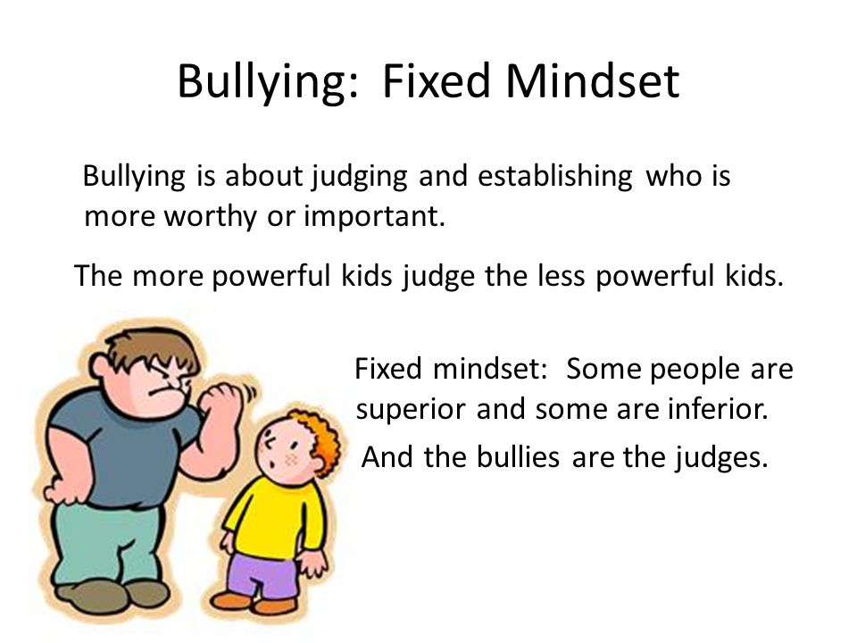 Bullying: Fixed Mindset Bullying is about judging and establishing who is more worthy or important.