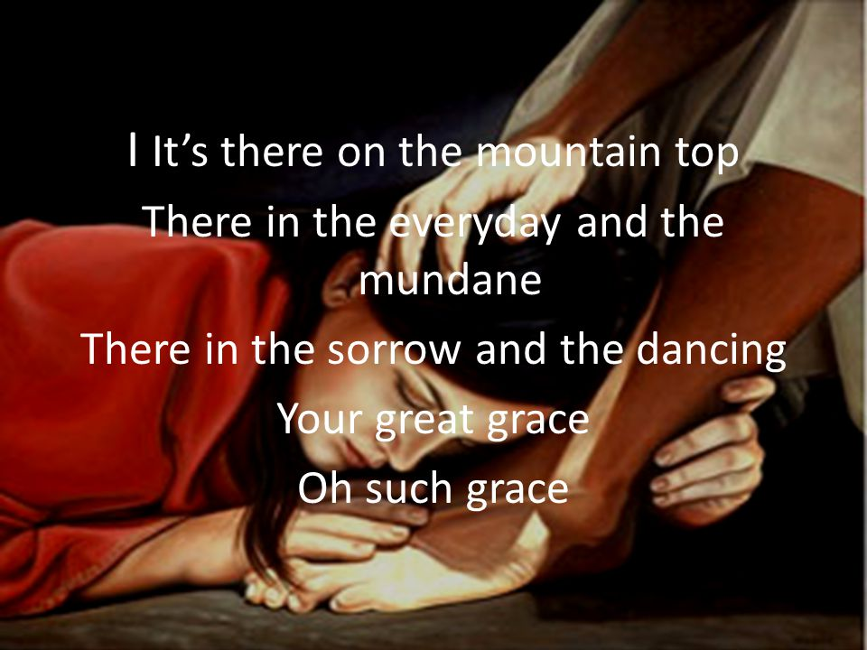I It's there on the mountain top There in the everyday and the mundane There in the sorrow and the dancing Your great grace Oh such grace