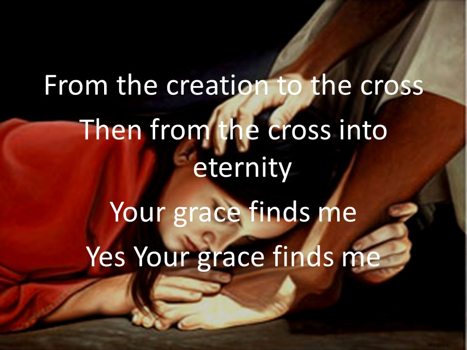 From the creation to the cross Then from the cross into eternity Your grace finds me Yes Your grace finds me