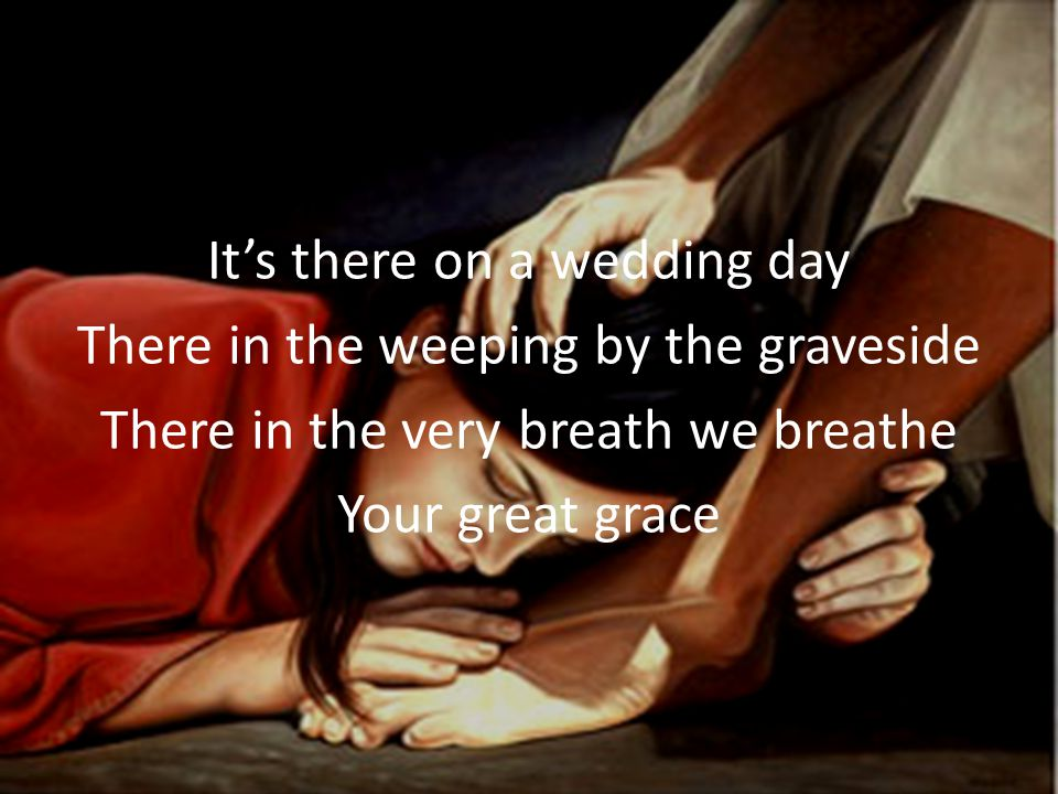 It's there on a wedding day There in the weeping by the graveside There in the very breath we breathe Your great grace