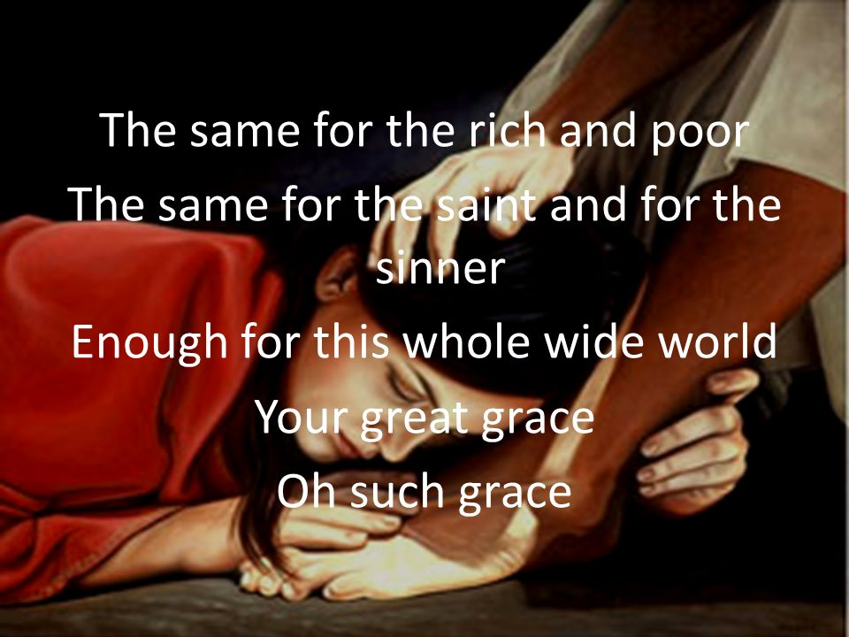 The same for the rich and poor The same for the saint and for the sinner Enough for this whole wide world Your great grace Oh such grace