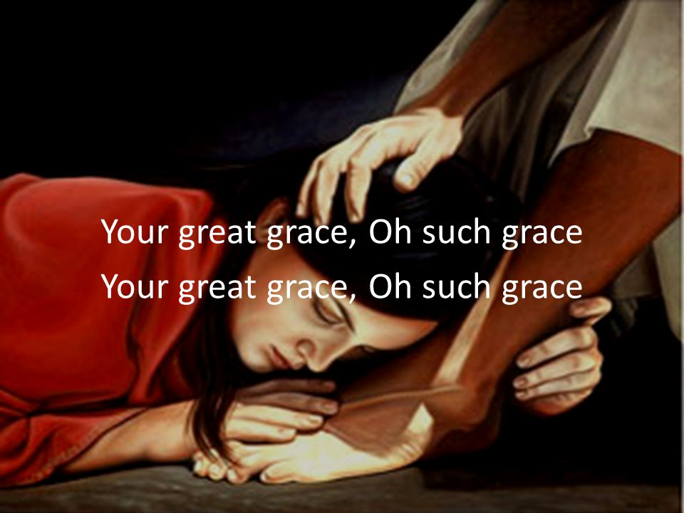 Your great grace, Oh such grace