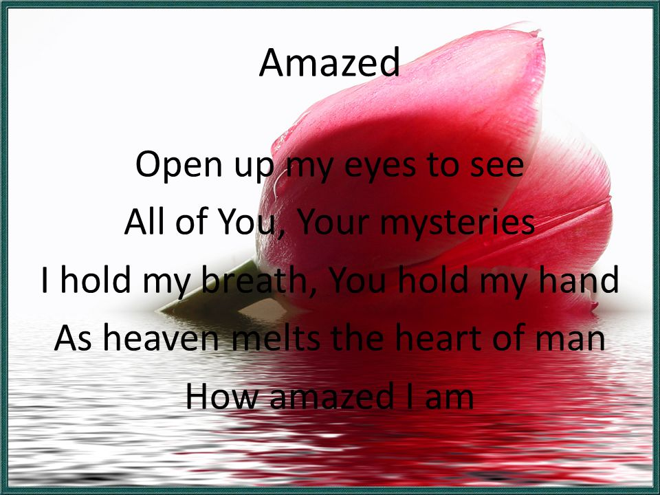 Amazed Open up my eyes to see All of You, Your mysteries I hold my breath, You hold my hand As heaven melts the heart of man How amazed I am