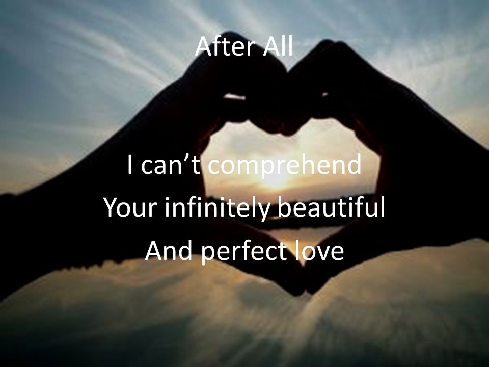 After All I can't comprehend Your infinitely beautiful And perfect love