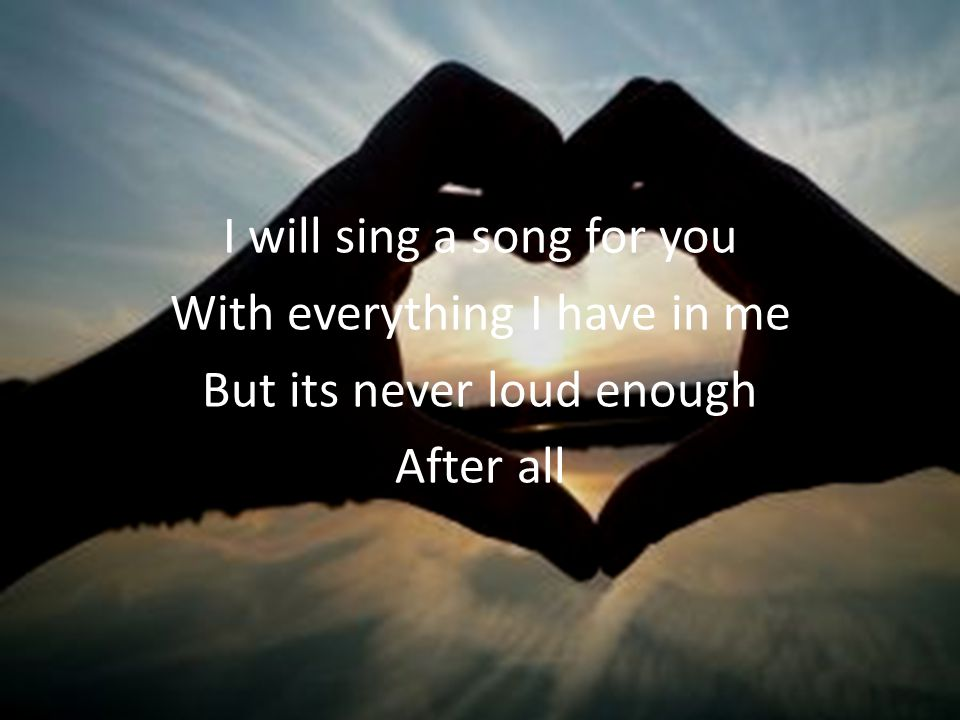 I will sing a song for you With everything I have in me But its never loud enough After all
