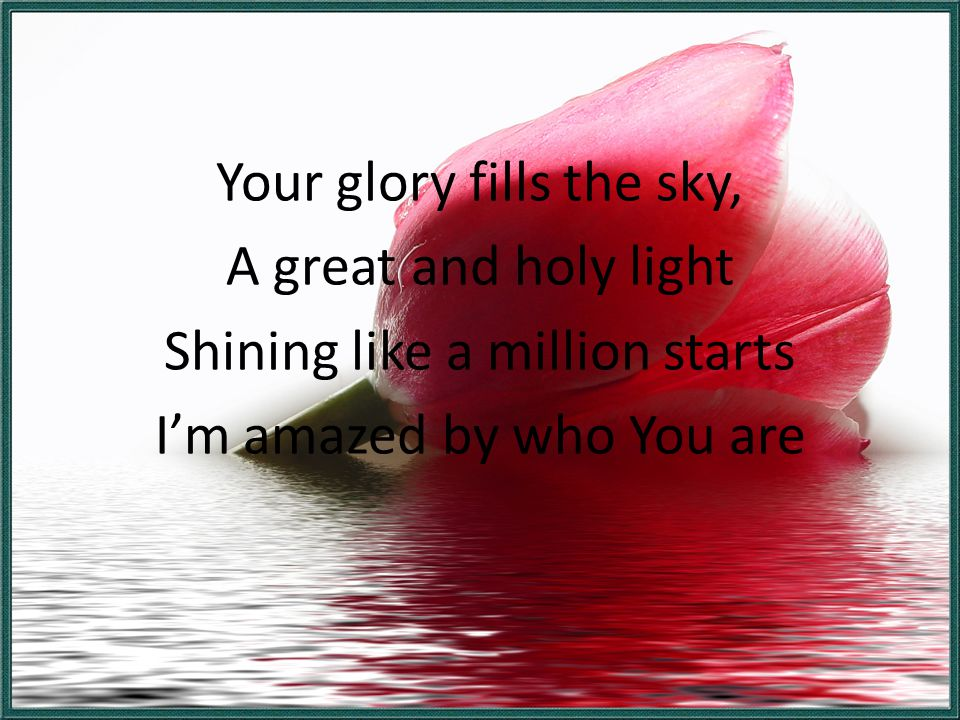 Your glory fills the sky, A great and holy light Shining like a million starts I'm amazed by who You are