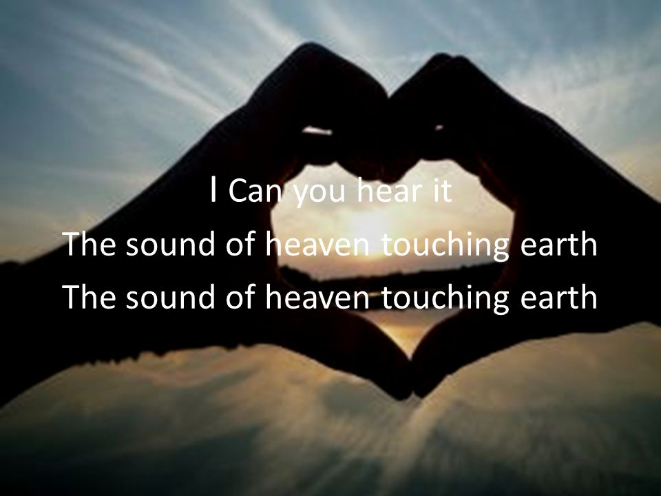 I Can you hear it The sound of heaven touching earth