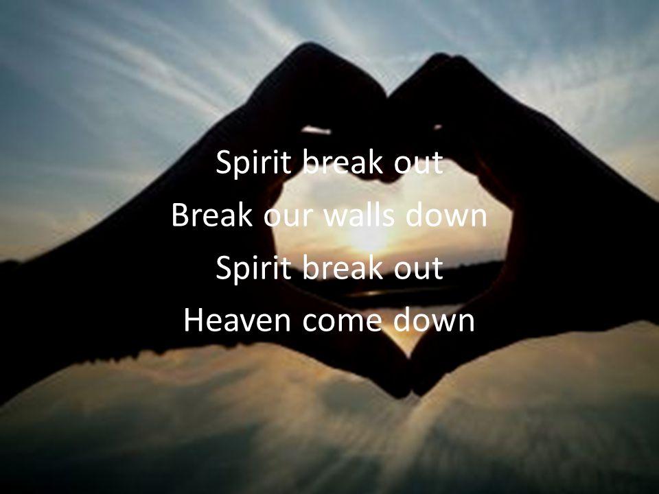 Spirit break out Break our walls down Spirit break out Heaven come down