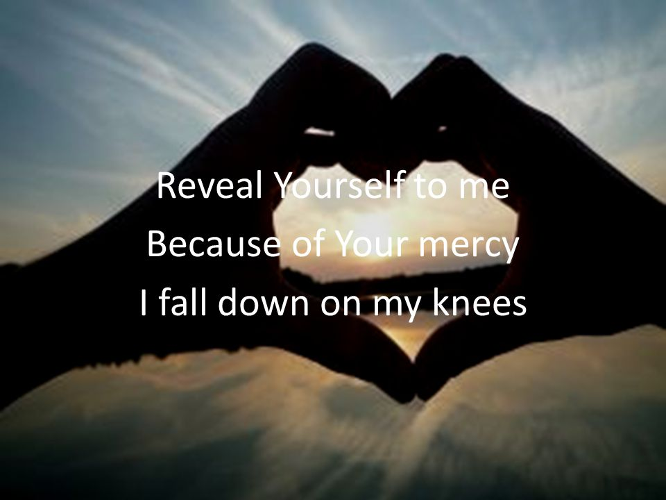 Reveal Yourself to me Because of Your mercy I fall down on my knees
