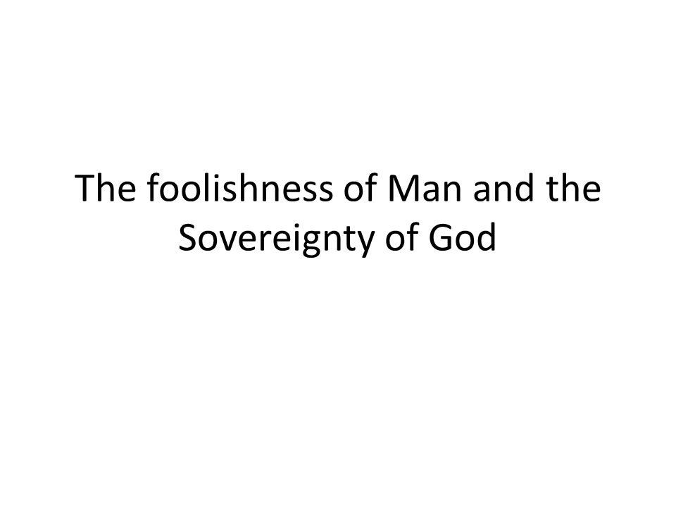 The foolishness of Man and the Sovereignty of God
