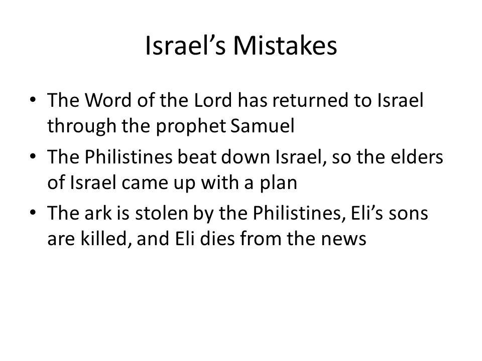 Israel's Mistakes The Word of the Lord has returned to Israel through the prophet Samuel The Philistines beat down Israel, so the elders of Israel came up with a plan The ark is stolen by the Philistines, Eli's sons are killed, and Eli dies from the news