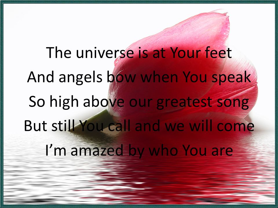 The universe is at Your feet And angels bow when You speak So high above our greatest song But still You call and we will come I'm amazed by who You are