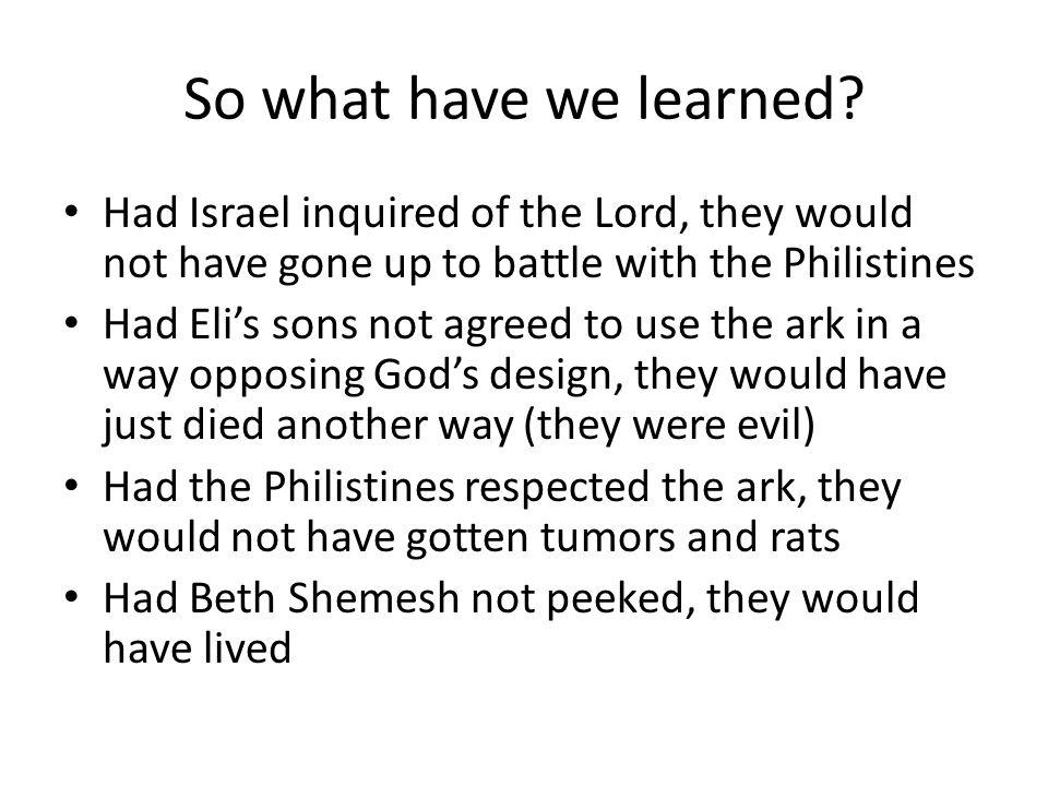 So what have we learned? Had Israel inquired of the Lord, they would not have gone up to battle with the Philistines Had Eli's sons not agreed to use