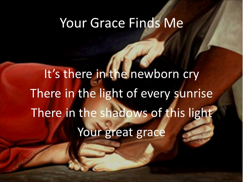 Your Grace Finds Me It's there in the newborn cry There in the light of every sunrise There in the shadows of this light Your great grace