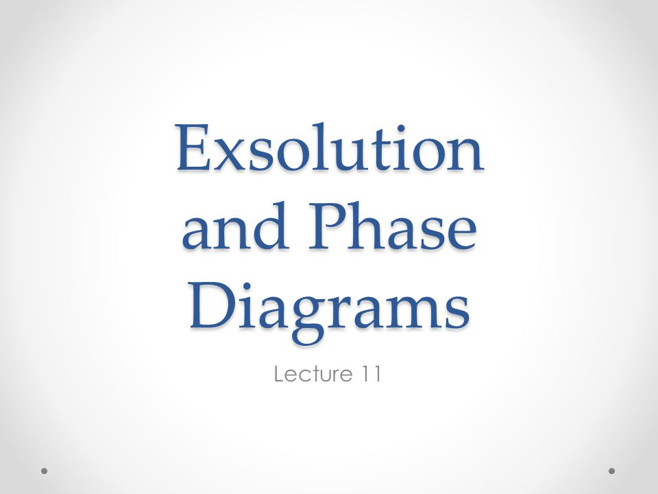 Exsolution and Phase Diagrams Lecture 11