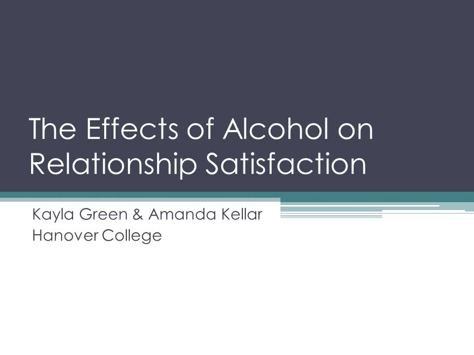 The Effects of Alcohol on Relationship Satisfaction Kayla Green & Amanda Kellar Hanover College