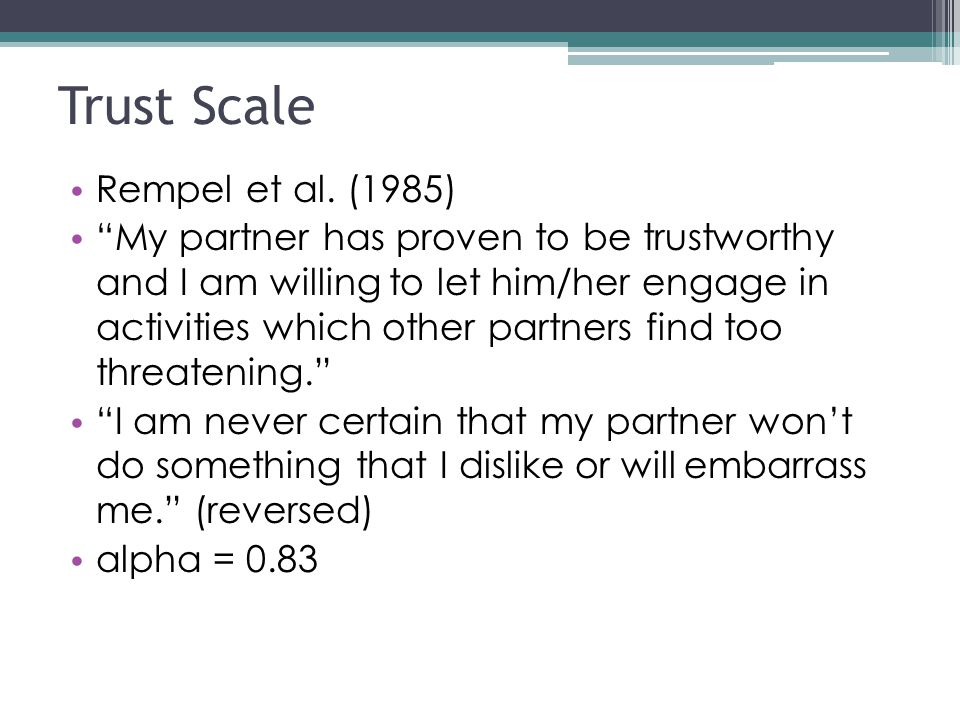 "Trust Scale Rempel et al. (1985) ""My partner has proven to be trustworthy and I am willing to let him/her engage in activities which other partners fi"