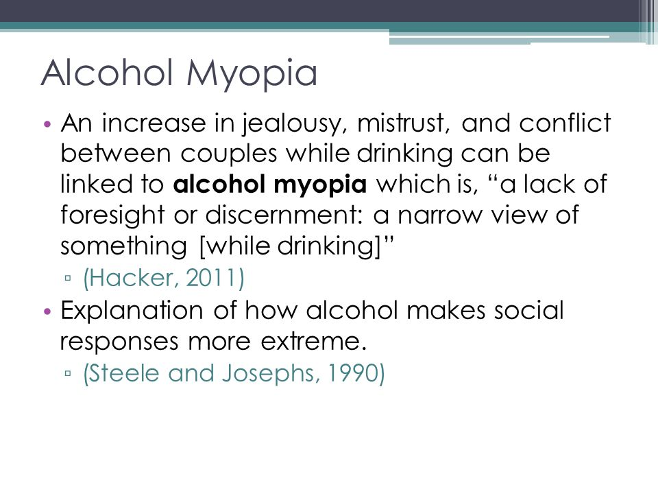 Alcohol Myopia An increase in jealousy, mistrust, and conflict between couples while drinking can be linked to alcohol myopia which is, a lack of foresight or discernment: a narrow view of something [while drinking] ▫ (Hacker, 2011) Explanation of how alcohol makes social responses more extreme.