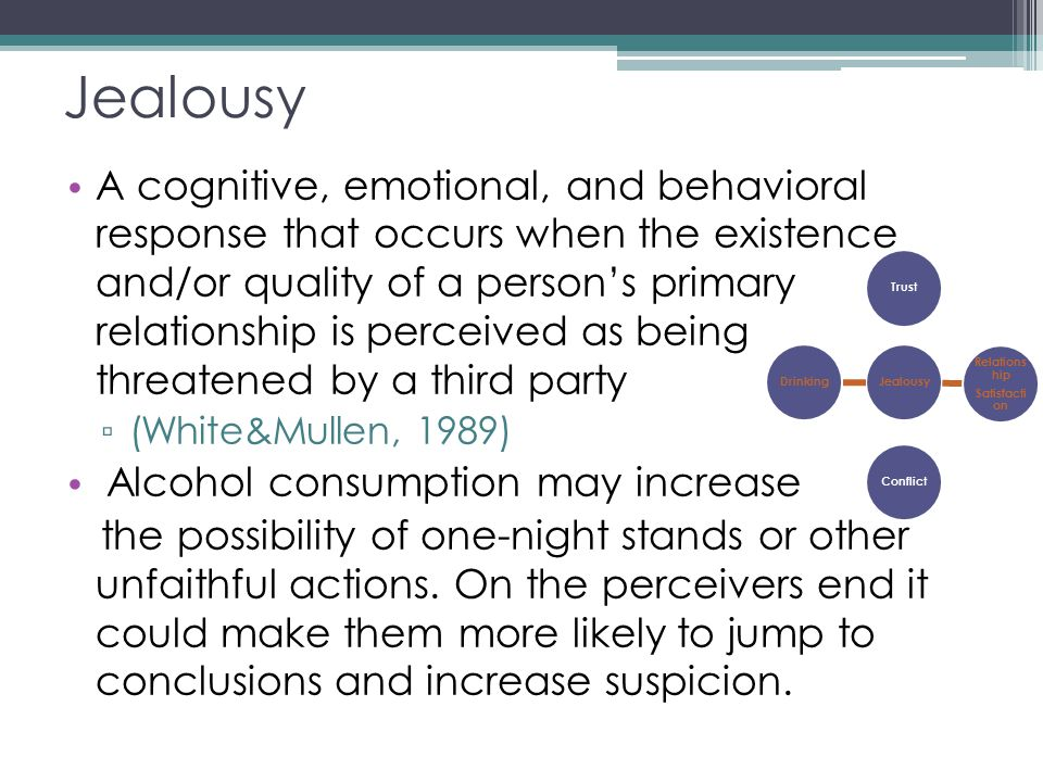 Jealousy A cognitive, emotional, and behavioral response that occurs when the existence and/or quality of a person's primary relationship is perceived as being threatened by a third party ▫ (White&Mullen, 1989) Alcohol consumption may increase the possibility of one-night stands or other unfaithful actions.