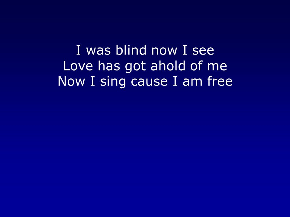 I was blind now I see Love has got ahold of me Now I sing cause I am free