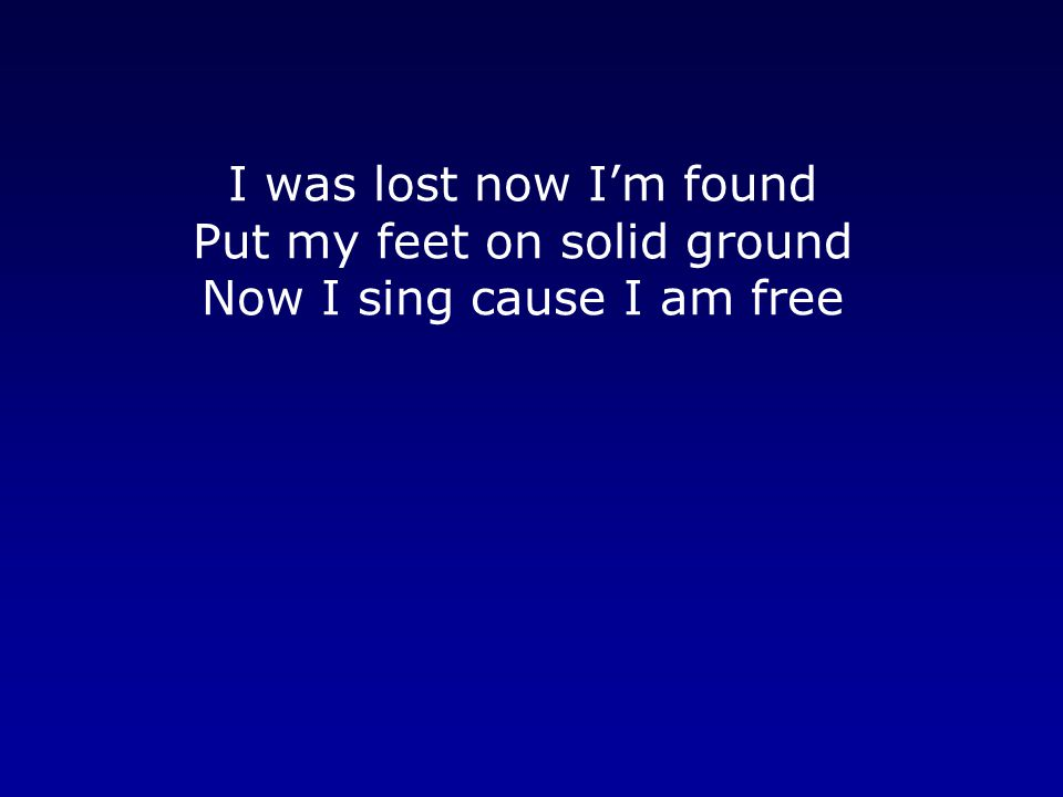 I was lost now I'm found Put my feet on solid ground Now I sing cause I am free