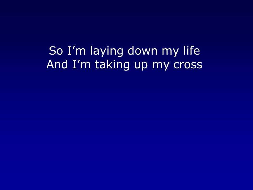 So I'm laying down my life And I'm taking up my cross